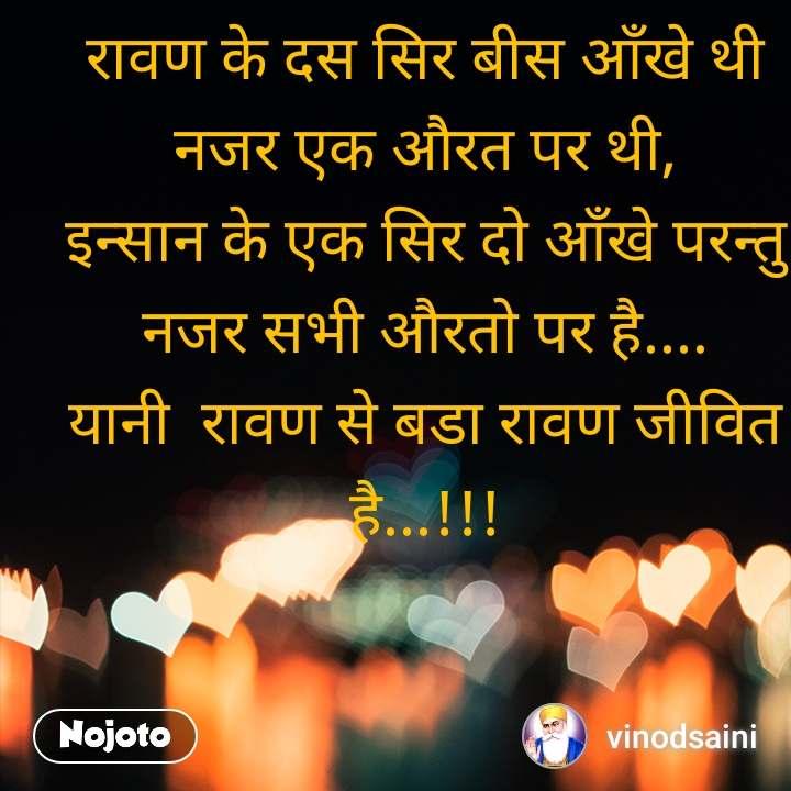 रावण के दस सिर बीस आँखे थी नजर एक औरत पर थी, इन्सान के एक सिर दो आँखे परन्तु  नजर सभी औरतो पर है.... यानी  रावण से बडा रावण जीवित है...!!!