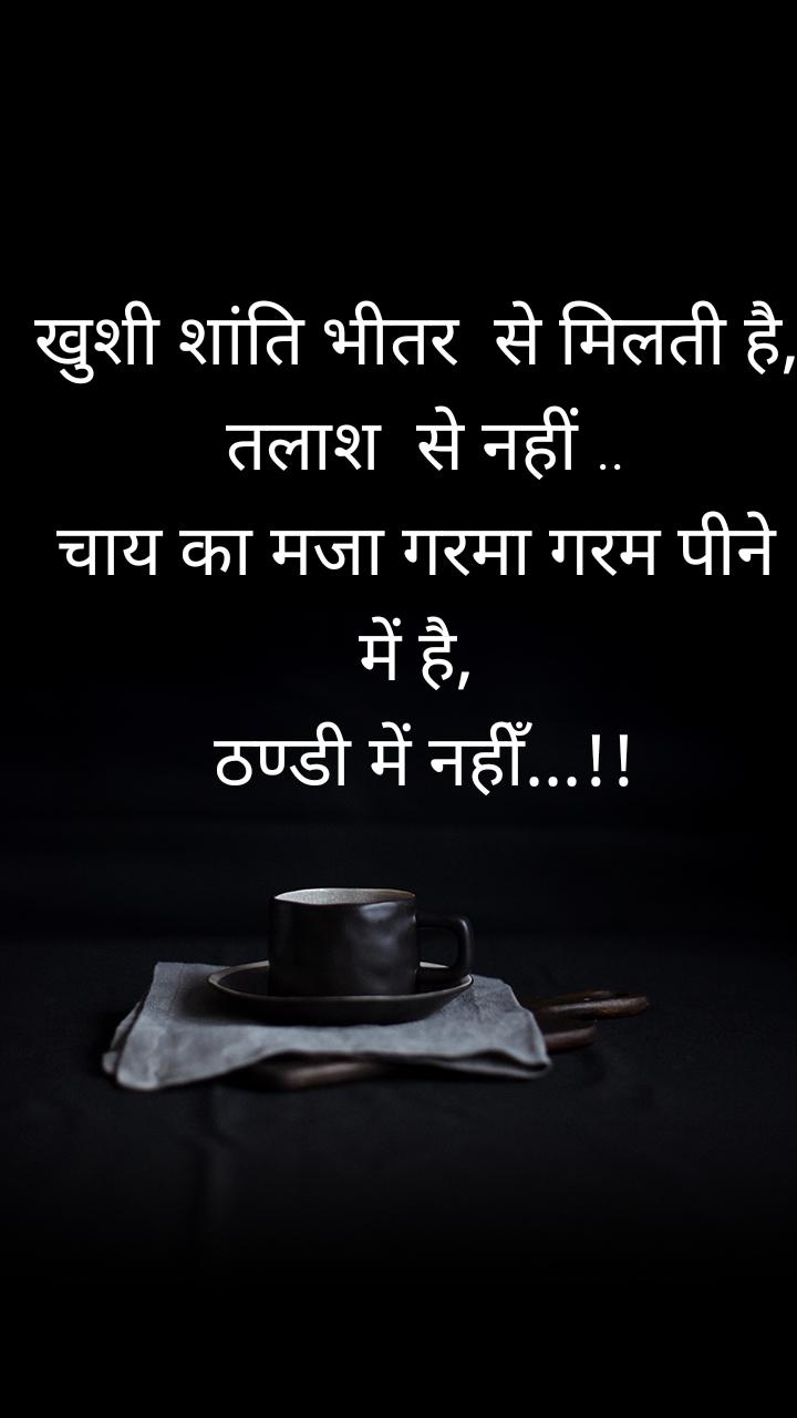 खुशी शांति भीतर  से मिलती है,  तलाश  से नहीं .. चाय का मजा गरमा गरम पीने  में है,  ठण्डी में नहीँ...!!