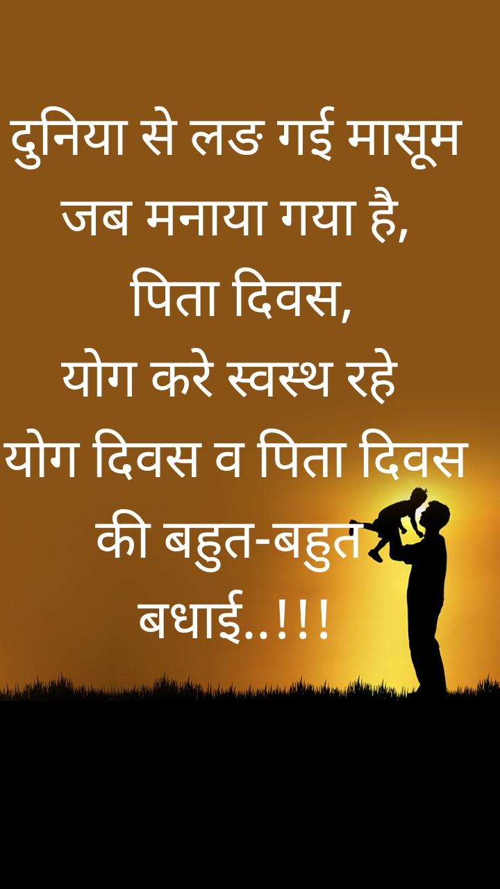 दुनिया से लङ गई मासूम जब मनाया गया है,   पिता दिवस,  योग करे स्वस्थ रहे  योग दिवस व पिता दिवस  की बहुत-बहुत  बधाई..!!!