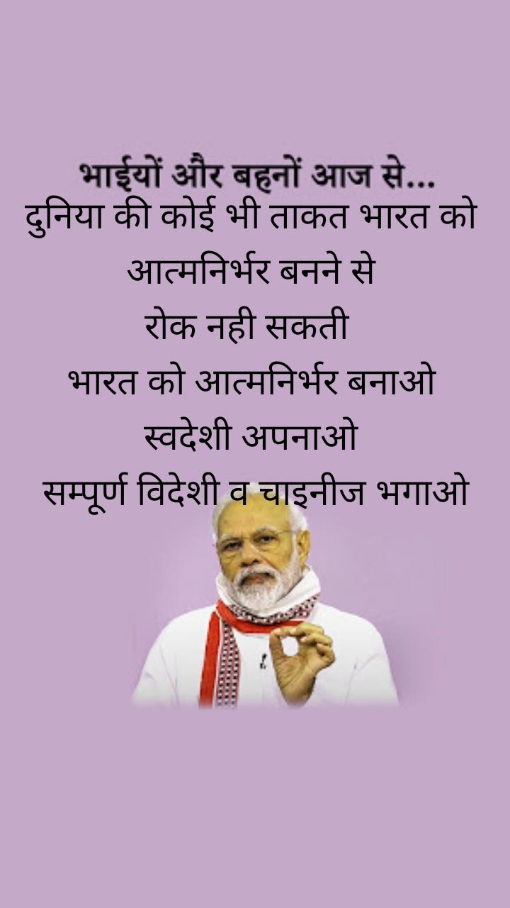 दुनिया की कोई भी ताकत भारत को आत्मनिर्भर बनने से  रोक नही सकती   भारत को आत्मनिर्भर बनाओ स्वदेशी अपनाओ  सम्पूर्ण विदेशी व चाइनीज भगाओ