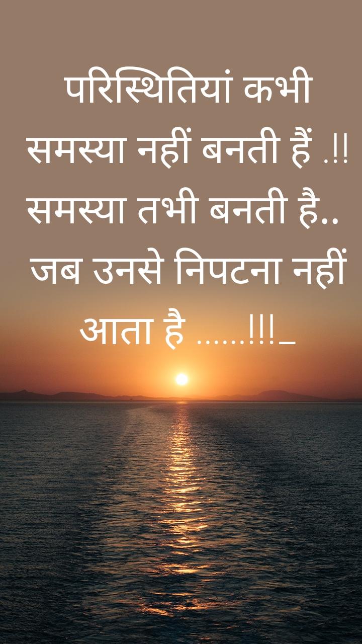 परिस्थितियां कभी समस्या नहीं बनती हैं .!! समस्या तभी बनती है..  जब उनसे निपटना नहीं आता है ......!!!_