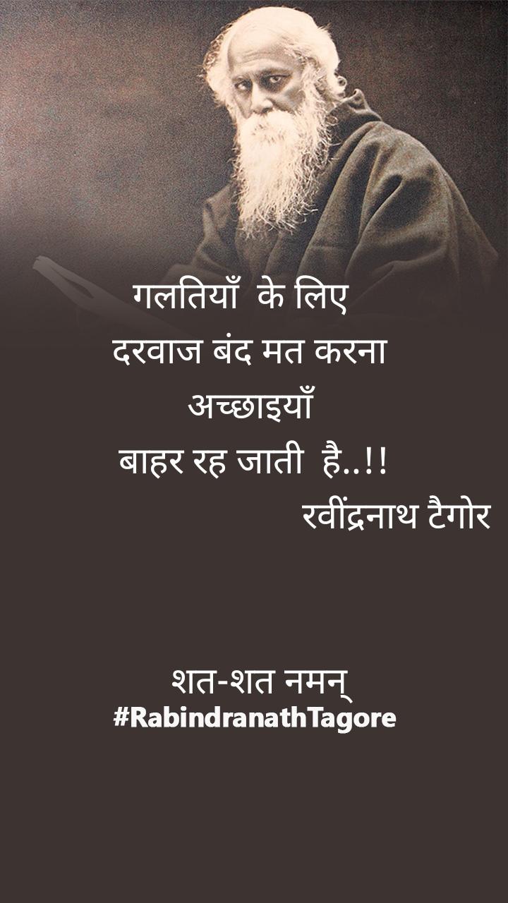 गलतियाँ  के लिए    दरवाज बंद मत करना  अच्छाइयाँ बाहर रह जाती  है..!!                                 रवींद्रनाथ टैगोर      शत-शत नमन्