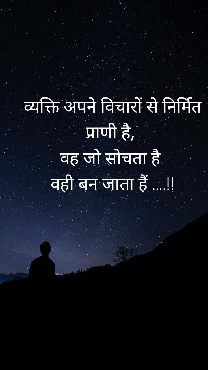 व्यक्ति अपने विचारों से निर्मित प्राणी है,  वह जो सोचता है  वही बन जाता हैं ....!!