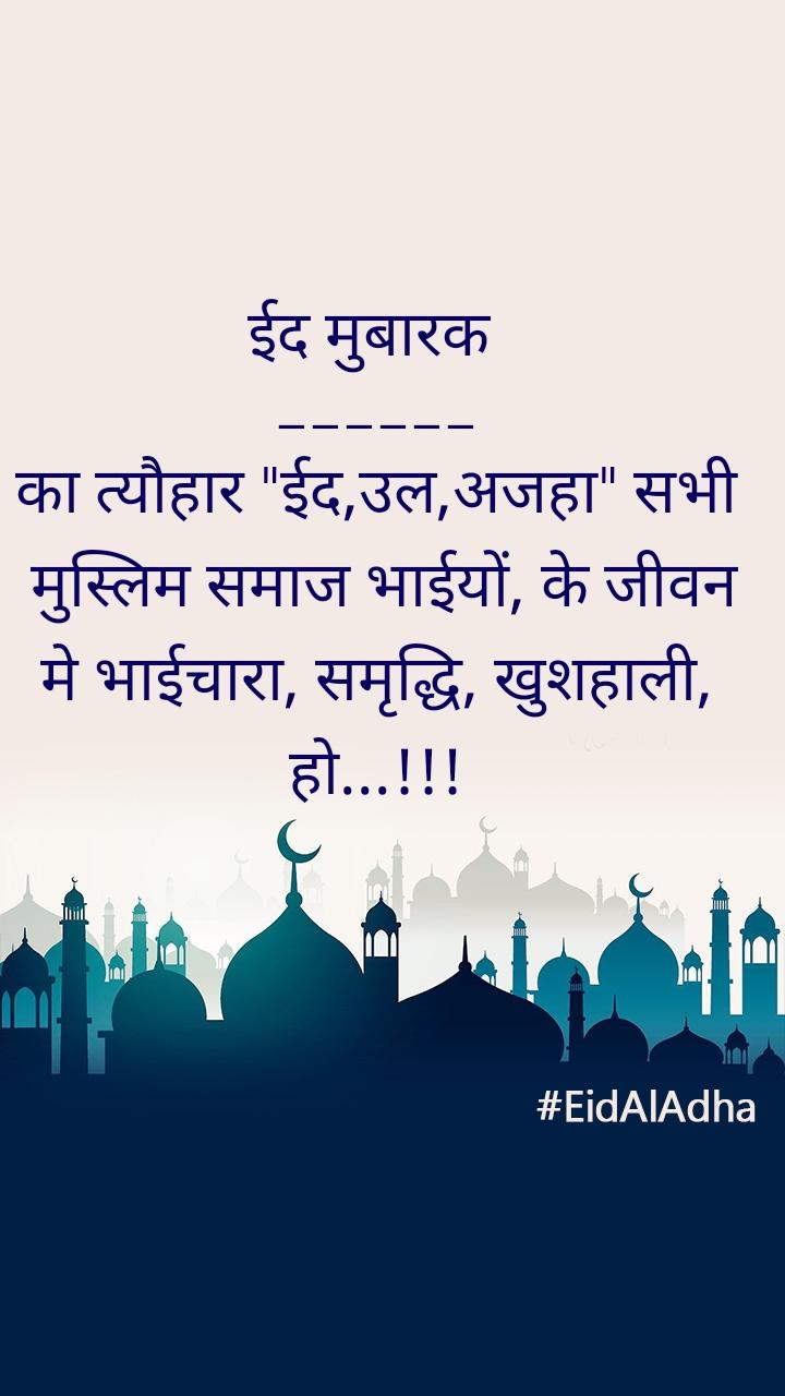 "ईद मुबारक  ______ का त्यौहार ""ईद,उल,अजहा"" सभी  मुस्लिम समाज भाईयों, के जीवन मे भाईचारा, समृद्धि, खुशहाली, हो...!!!"