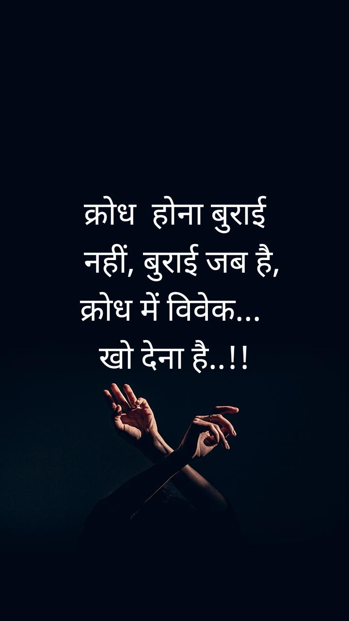 क्रोध  होना बुराई   नहीं, बुराई जब है,  क्रोध में विवेक...   खो देना है..!!