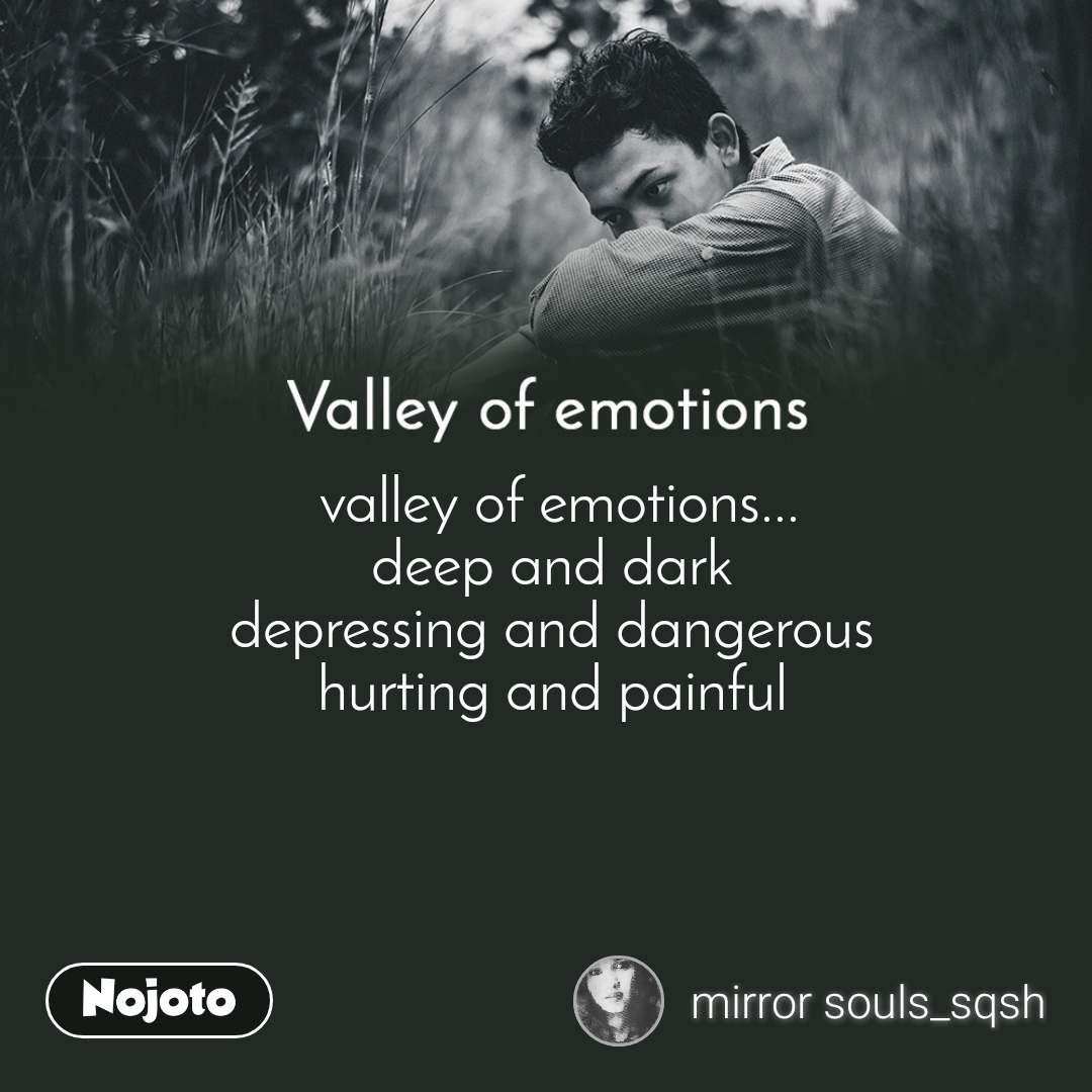 Valley of emotions  valley of emotions... deep and dark depressing and dangerous hurting and painful