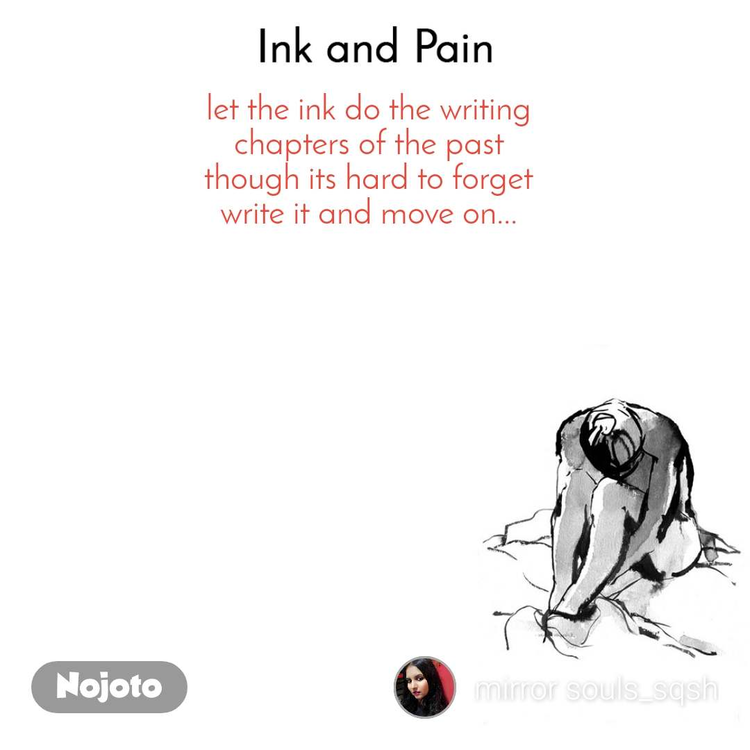Ink and Pain let the ink do the writing chapters of the past though its hard to forget write it and move on...