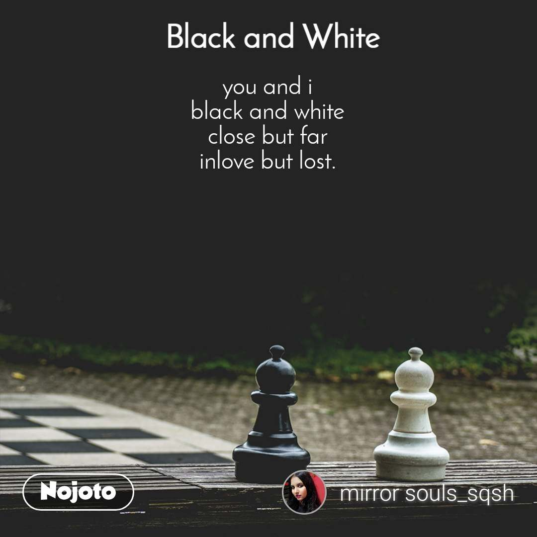 Black and White  you and i black and white close but far inlove but lost.
