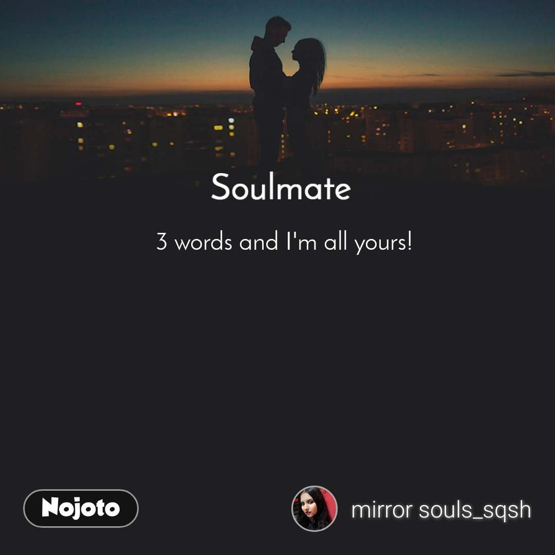Soulmate 3 words and I'm all yours!