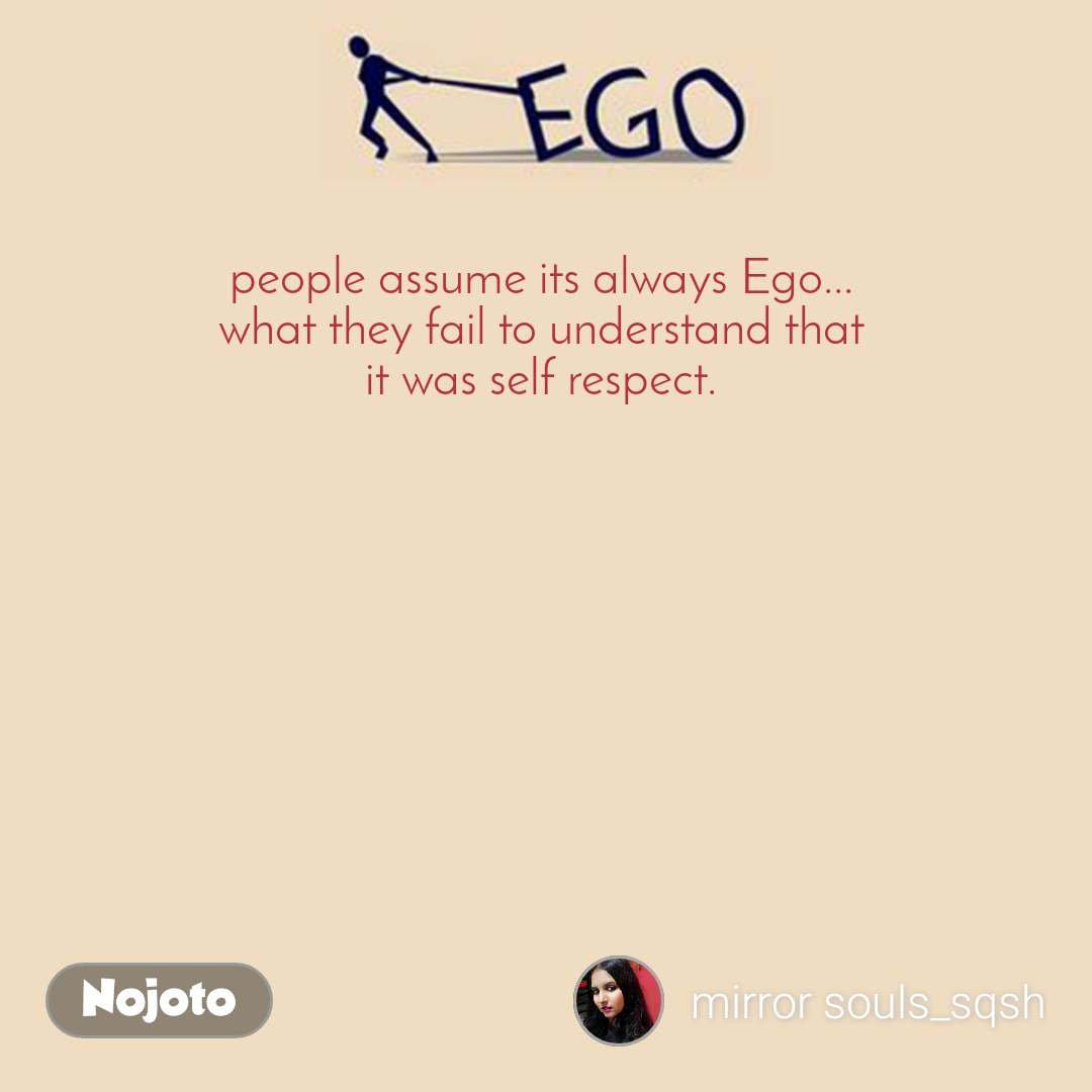 Ego people assume its always Ego... what they fail to understand that it was self respect.