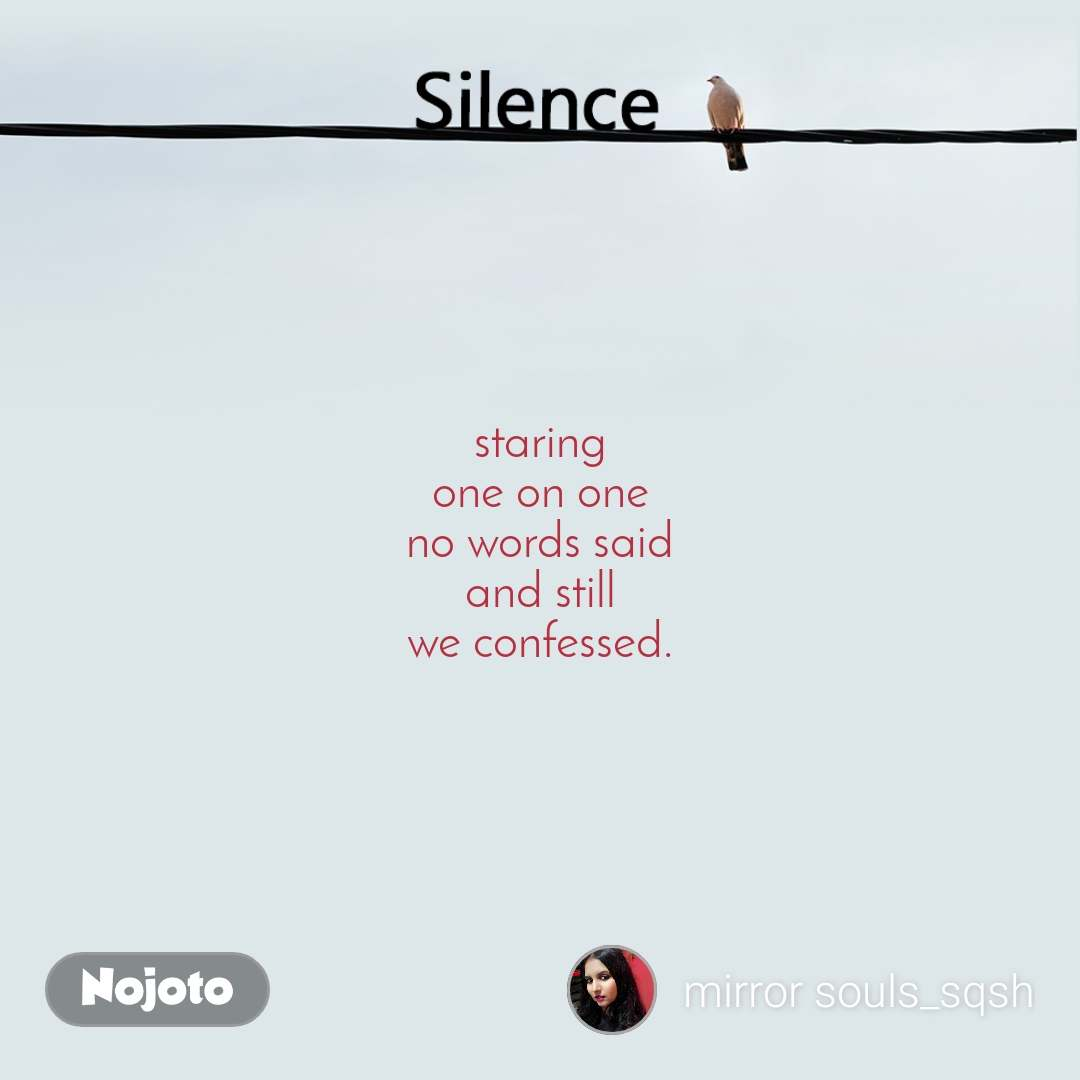 Silence  staring one on one no words said and still we confessed.
