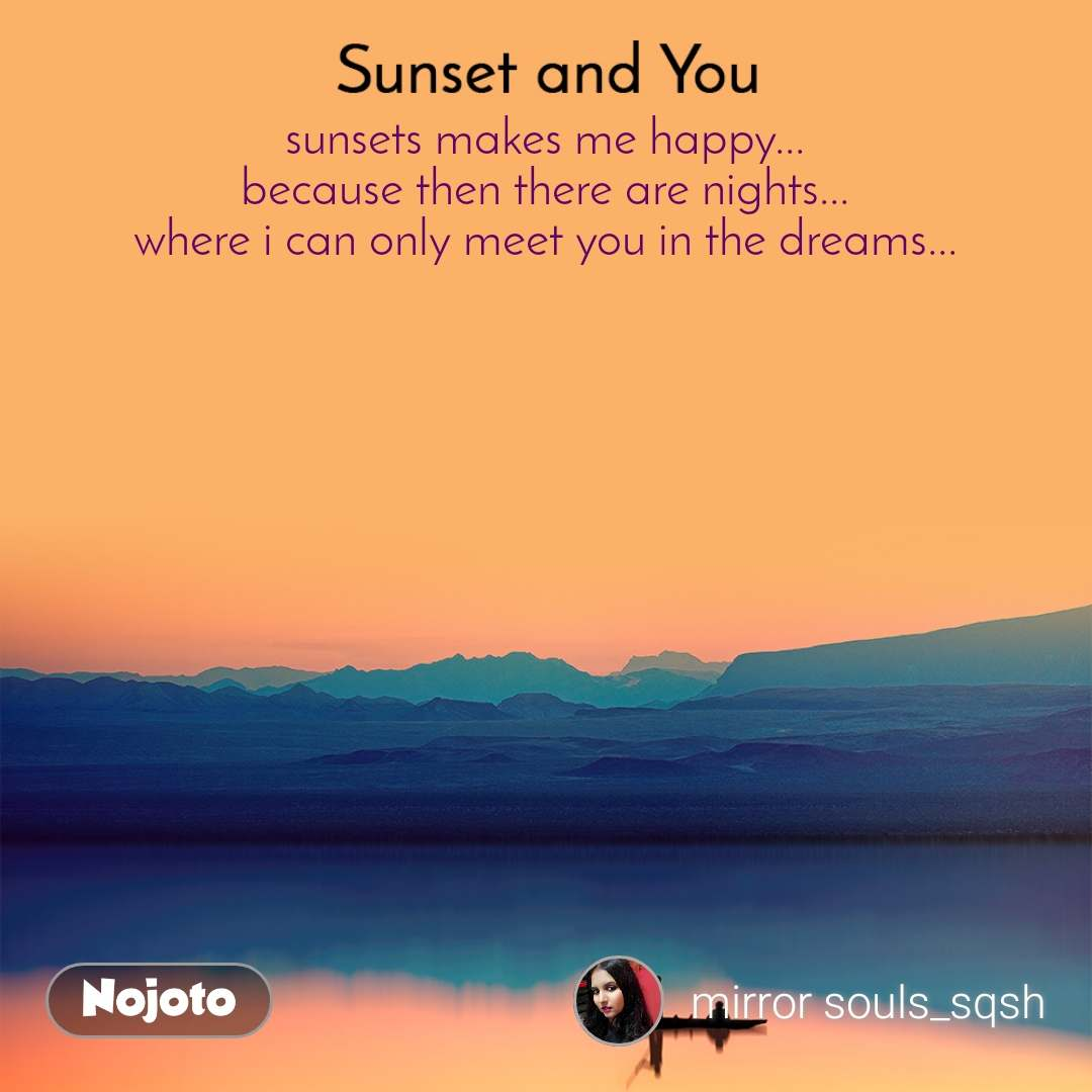 Sunset and You  sunsets makes me happy... because then there are nights... where i can only meet you in the dreams...