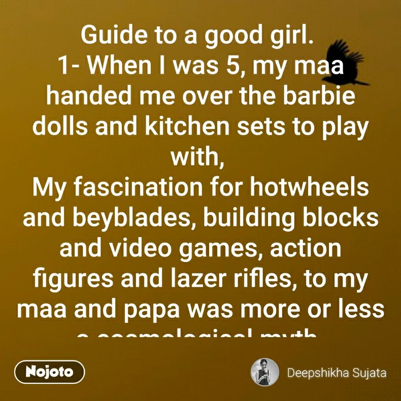 "Guide to a good girl.  1- When I was 5, my maa handed me over the barbie dolls and kitchen sets to play with,  My fascination for hotwheels and beyblades, building blocks and video games, action figures and lazer rifles, to my maa and papa was more or less a cosmological myth.  My parents could not digest my leisure time being spent in company of boys and their masculine toys, and as the consequence,  I was made to sit in a room all day, with a stuffed doll and few make up sets in defence.  I wanted to run away, from the holes of that dungeon tied to the invisible shackles, as quick as the squirrel,  But i couldn't, i was the good girl.  2- When I was 13, a muscular and stiff man with dense beard and frowned eye brows, animalistic gazes and mysterious intentions,  Reaches out for newly formed budding breasts, and inserts his fingers piercing into my vagina  Leaving no unexplored canyons.  He played with me like I was the barbie doll, But I thought cricket and kabbadi were his call. He bruised me like I was the GTA or NFS car, But those red scars, to him were merely victory avatars.  I wanted ""my brother"" to stop, to not gift me this disgust and pain as the rewards of my Rakhies, unable to unfurl,  But i couldn't, I was the good girl.  3- I'm 21 now, and I have few advices for the women of my age, or younger or elder. 1, Do not show cleavage or thighs or shoulders or neck or legs or even your face, For the length of your fabric can even get you raped, just like an 18month infant or an 80 year old lady, following your disgrace.  2, Do not talk to male friends or fall in love with men or buy condoms or go home late, For you can destruct your hormones on pills, or get acid attacked on refusals or get killed in the name of kinship dignity to dilate.  Do not smoke or drink or go clubbing,  Do not laugh out loud in public  Do not raise voices against violence by men Do not wait for thirties to get married  Do not disrespect or disobey relatives or in-law Do not break the tradition of indian culture  Do not deny favours to your male bosses Do not abuse in filthy languages and slangs  Do not dream about sexual pleasures and female orgasms Do not rant about education and career and women empowerment  Do not use words like vagina or menstruation or masturbation or male chauvinism  Do not object at being called a characterless or a bitch or a slut or a prostitute or a mistress  Do not utter a word at being touched in several areas of your worshipped and sacred body by a boy, or a man or an uncle.  Do not enclose your identity preserved carefully under the sheathe,  Do not breathe.  I am the woman who was  Molested and assaulted,  Gaped and raped,  Smacked and acid attacked,  Objectified and sanctified,  Beaten and auctioned,  Born and died right after  My silenced screams, bruised scars, crushed down soul, ripped apart, are the evidence of my body being handed over in hands of patriarchy, as they conquer.  Listen, please follow these rules  However I couldn't,  I shouted and yelled,  I opposed and protested,  I screamed and hurled,  I am, now, the bad girl."