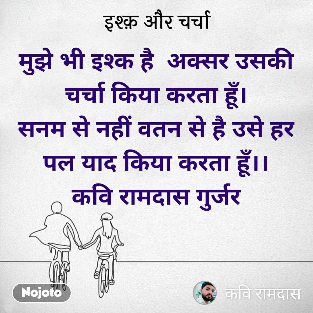 इश्क़ और चर्चा मुझे भी इश्क है  अक्सर उसकी चर्चा किया करता हूँ। सनम से नहीं वतन से है उसे हर पल याद किया करता हूँ।। कवि रामदास गुर्जर
