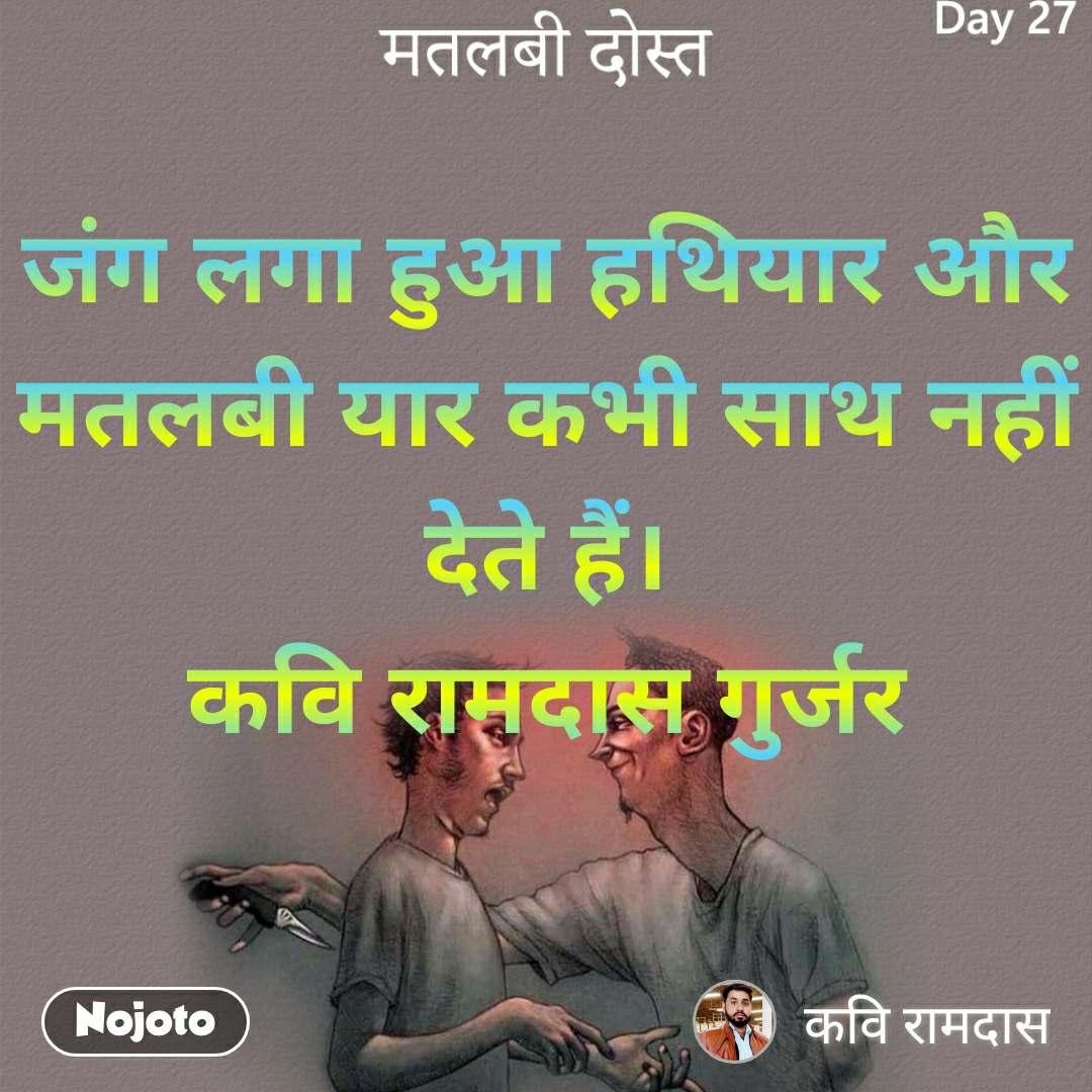 मतलबी दोस्त जंग लगा हुआ हथियार और मतलबी यार कभी साथ नहीं देते हैं। कवि रामदास गुर्जर