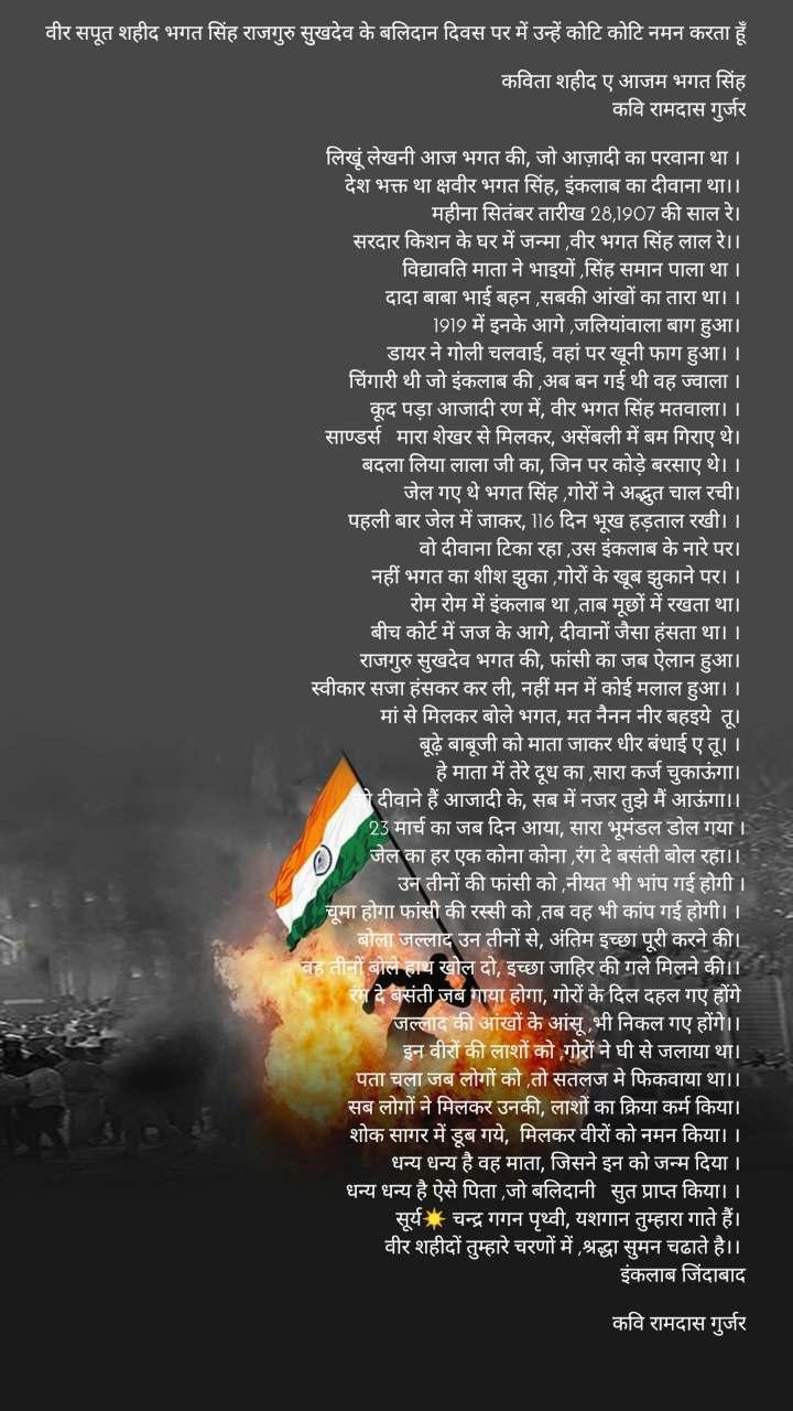 वीर सपूत शहीद भगत सिंह राजगुरु सुुखदेव के बलिदान दिवस पर में उन्हें कोटि कोटि नमन करता हूँ  कविता शहीद ए आजम भगत सिंह कवि रामदास गुर्जर  लिखूं लेखनी आज भगत की, जो आज़ादी का परवाना था ।  देश भक्त था क्षवीर भगत सिंह, इंकलाब का दीवाना था।।  महीना सितंबर तारीख 28,1907 की साल रे।  सरदार किशन के घर में जन्मा ,वीर भगत सिंह लाल रे।।  विद्यावति माता ने भाइयों ,सिंह समान पाला था ।  दादा बाबा भाई बहन ,सबकी आंखों का तारा था। ।  1919 में इनके आगे ,जलियांवाला बाग हुआ।  डायर ने गोली चलवाई, वहां पर खूनी फाग हुआ। ।  चिंगारी थी जो इंकलाब की ,अब बन गई थी वह ज्वाला ।  कूद पड़ा आजादी रण में, वीर भगत सिंह मतवाला। ।  साण्डर्स मारा शेखर से मिलकर, असेंबली में बम गिराए थे।  बदला लिया लाला जी का, जिन पर कोड़े बरसाए थे। ।  जेल गए थे भगत सिंह ,गोरों ने अद्भुत चाल रची।  पहली बार जेल में जाकर, 116 दिन भूख हड़ताल रखी। ।  वो दीवाना टिका रहा ,उस इंकलाब के नारे पर।  नहीं भगत का शीश झुका ,गोरों के खूब झुकाने पर। ।  रोम रोम में इंकलाब था ,ताब मूछों में रखता था।  बीच कोर्ट में जज के आगे, दीवानों जैसा हंसता था। ।  राजगुरु सुखदेव भगत की, फांसी का जब ऐलान हुआ।  स्वीकार सजा हंसकर कर ली, नहीं मन में कोई मलाल हुआ। ।  मां से मिलकर बोले भगत, मत नैनन नीर बहइये तू।  बूढ़े बाबूजी को माता जाकर धीर बंधाई ए तू। ।  हे माता में तेरे दूध का ,सारा कर्ज चुकाऊंगा।  जो दीवाने हैं आजादी के, सब में नजर तुझे मैं आऊंगा।।  23 मार्च का जब दिन आया, सारा भूमंडल डोल गया । जेल का हर एक कोना कोना ,रंग दे बसंती बोल रहा।।  उन तीनों की फांसी को ,नीयत भी भांप गई होगी । चूमा होगा फांसी की रस्सी को ,तब वह भी कांप गई होगी। ।  बोला जल्लाद उन तीनों से, अंतिम इच्छा पूरी करने की।  वह तीनों बोले हाथ खोल दो, इच्छा जाहिर की गले मिलने की।।  रंग दे बसंती जब गाया होगा, गोरों के दिल दहल गए होंगे  जल्लाद की आंखों के आंसू ,भी निकल गए होंगे।।  इन वीरों की लाशों को ,गोरों ने घी से जलाया था।  पता चला जब लोगों को ,तो सतलज मे फिकवाया था।।  सब लोगों ने मिलकर उनकी, लाशों का क्रिया कर्म किया।  शोक सागर में डूब गये, मिलकर वीरों को नमन किया। ।  धन्य धन्य है वह माता, जिसने इन को जन्म दिया ।  धन्य धन्य है ऐसे पिता ,जो बलिदानी सुत प्राप्त किया। ।  सूर्य☀ चन्द्र गगन प