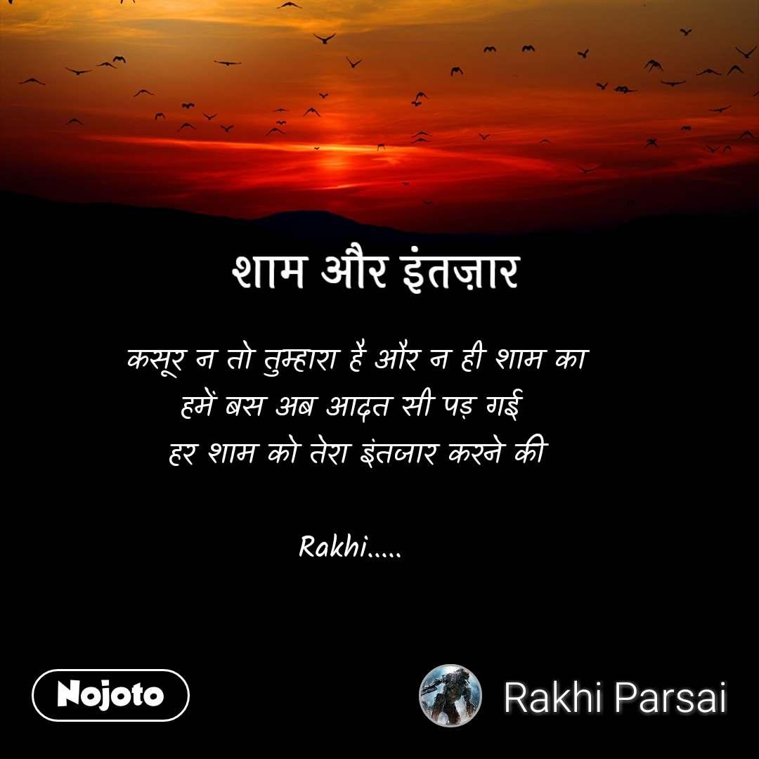 शाम और इंतज़ार कसूर न तो तुम्हारा है और न ही शाम का हमें बस अब आदत सी पड़ गई  हर शाम को तेरा इंतजार करने की  Rakhi.....