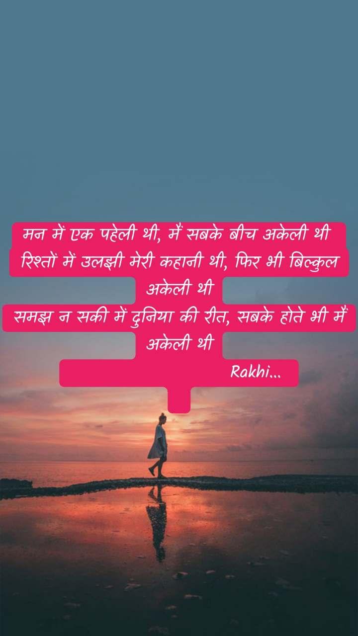 मन में एक पहेली थी, मैं सबके बीच अकेली थी  रिश्तों में उलझी मेरी कहानी थी, फिर भी बिल्कुल अकेली थी समझ न सकी में दुनिया की रीत, सबके होते भी मैं अकेली थी                        Rakhi...