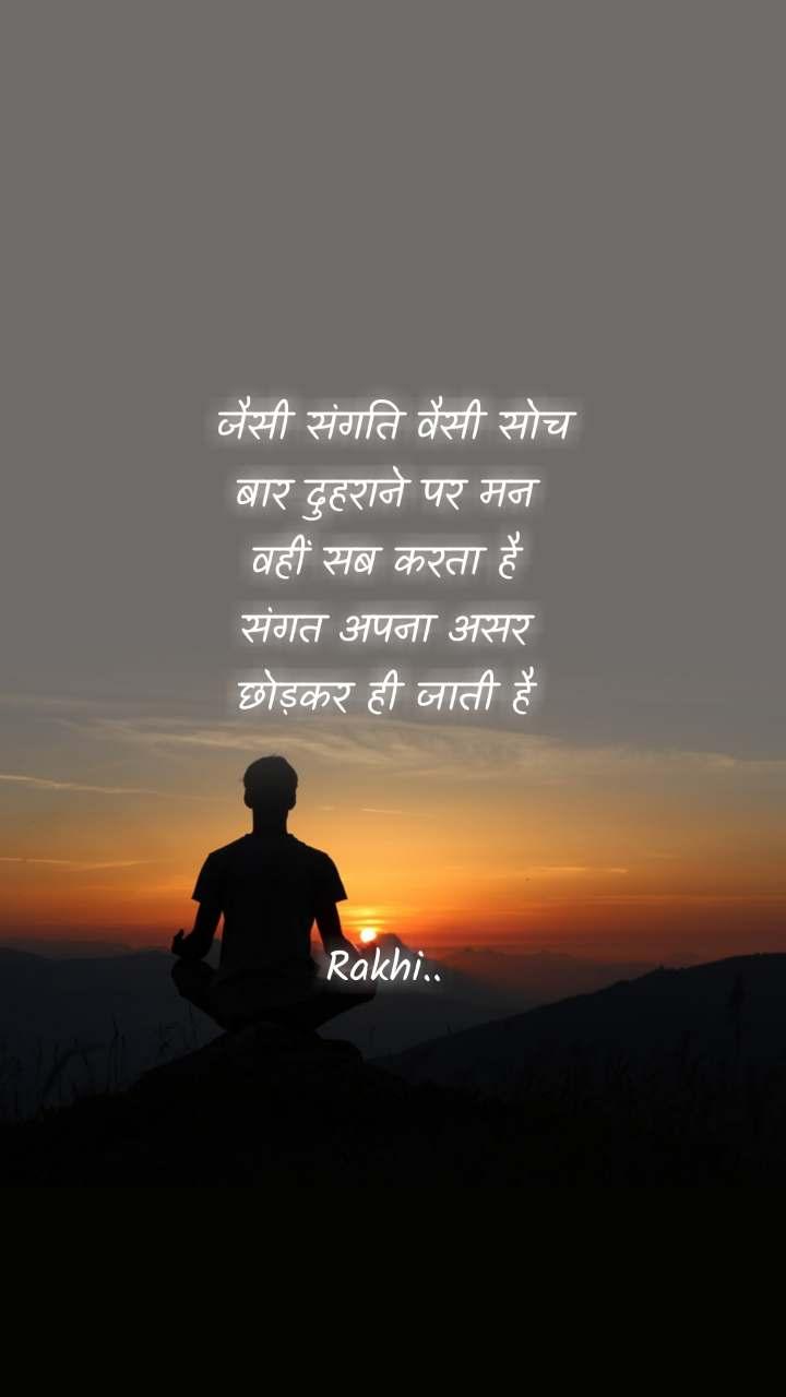 जैसी संगति वैसी सोच बार दुहराने पर मन  वहीं सब करता है  संगत अपना असर  छोड़कर ही जाती है     Rakhi..