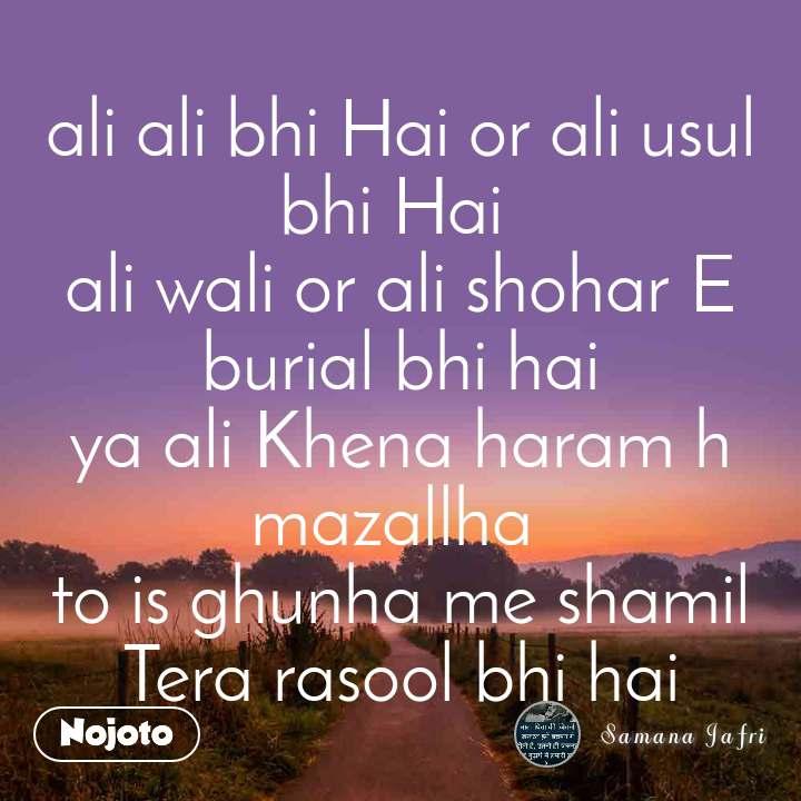 ali ali bhi Hai or ali usul bhi Hai  ali wali or ali shohar E burial bhi hai ya ali Khena haram h mazallha  to is ghunha me shamil Tera rasool bhi hai