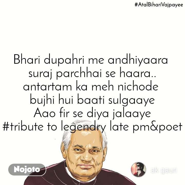 Bhari dupahri me andhiyaara  suraj parchhai se haara.. antartam ka meh nichode  bujhi hui baati sulgaaye Aao fir se diya jalaaye #tribute to legendry late pm&poet