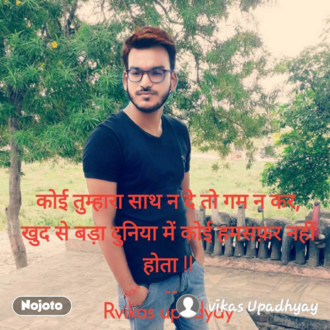 कोई तुम्हारा साथ न दे तो गम न कर, खुद से बड़ा दुनिया में कोई हमसफ़र नहीं होता !!  -- Rvikas upadyay