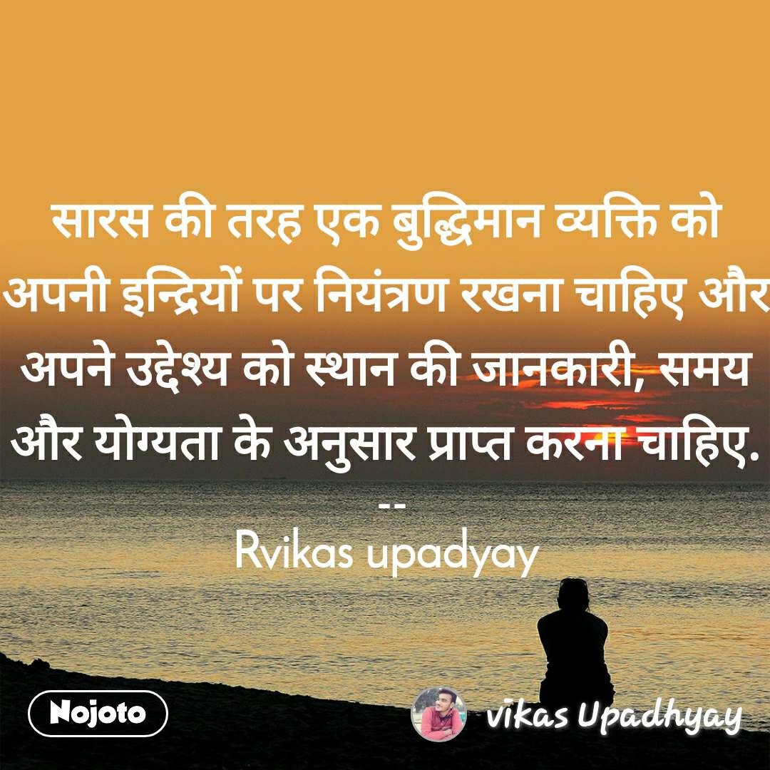 सारस की तरह एक बुद्धिमान व्यक्ति को अपनी इन्द्रियों पर नियंत्रण रखना चाहिए और अपने उद्देश्य को स्थान की जानकारी, समय और योग्यता के अनुसार प्राप्त करना चाहिए.  -- Rvikas upadyay