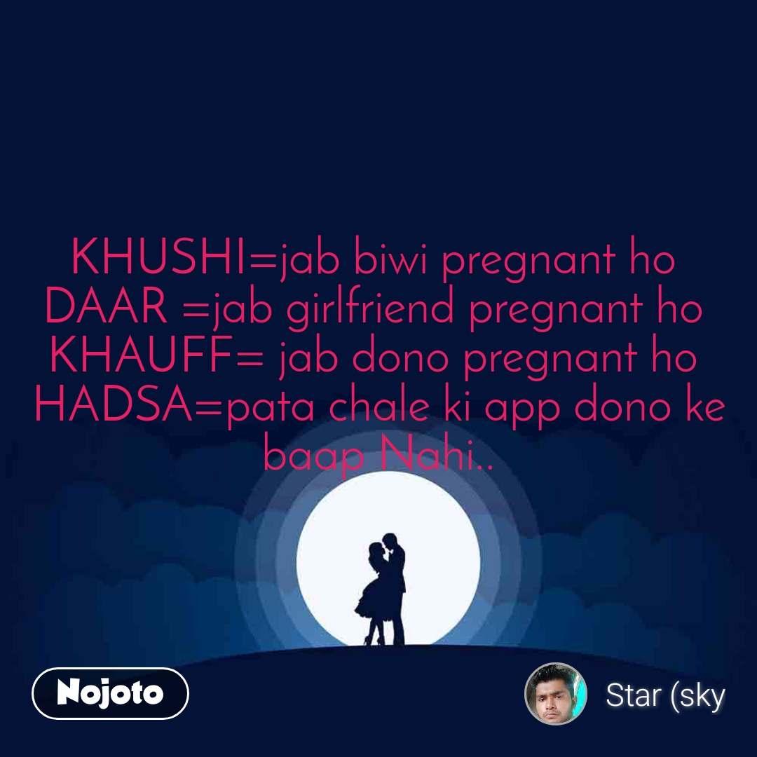 KHUSHI=jab biwi pregnant ho  DAAR =jab girlfriend pregnant ho  KHAUFF= jab dono pregnant ho  HADSA=pata chale ki app dono ke baap Nahi..