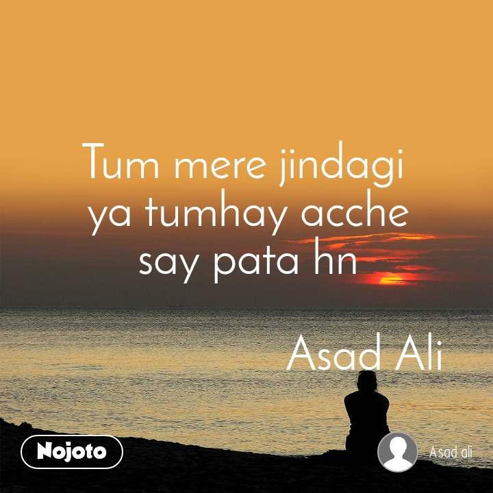 Tum mere jindagi  ya tumhay acche say pata hn                                 Asad Ali