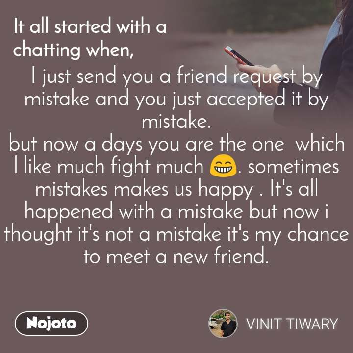 It all started with a chatting when, I just send you a friend request by mistake and you just accepted it by mistake. but now a days you are the one  which l like much fight much 😁. sometimes mistakes makes us happy . It's all happened with a mistake but now i thought it's not a mistake it's my chance to meet a new friend.