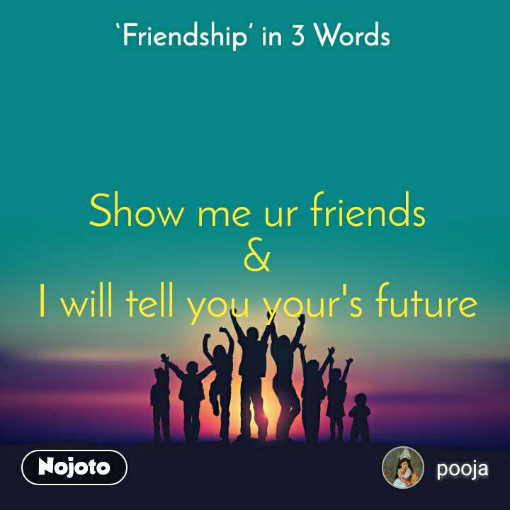 Friendship in 3 Words  Show me ur friends                                        &                                                   I will tell you your's future