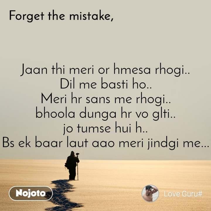 Forget the mistake Jaan thi meri or hmesa rhogi.. Dil me basti ho.. Meri hr sans me rhogi.. bhoola dunga hr vo glti.. jo tumse hui h.. Bs ek baar laut aao meri jindgi me...
