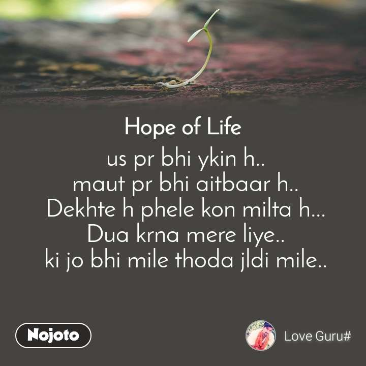 Hope of life us pr bhi ykin h.. maut pr bhi aitbaar h.. Dekhte h phele kon milta h... Dua krna mere liye.. ki jo bhi mile thoda jldi mile..