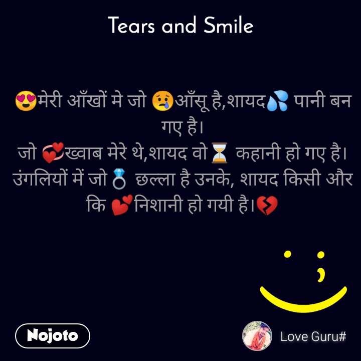 Tears and Smile  😍मेरी आँखों मे जो 😢आँसू है,शायद💦 पानी बन गए है। जो 💞ख्वाब मेरे थे,शायद वो⏳ कहानी हो गए है। उंगलियों में जो💍 छल्ला है उनके, शायद किसी और कि 💕निशानी हो गयी है।💔