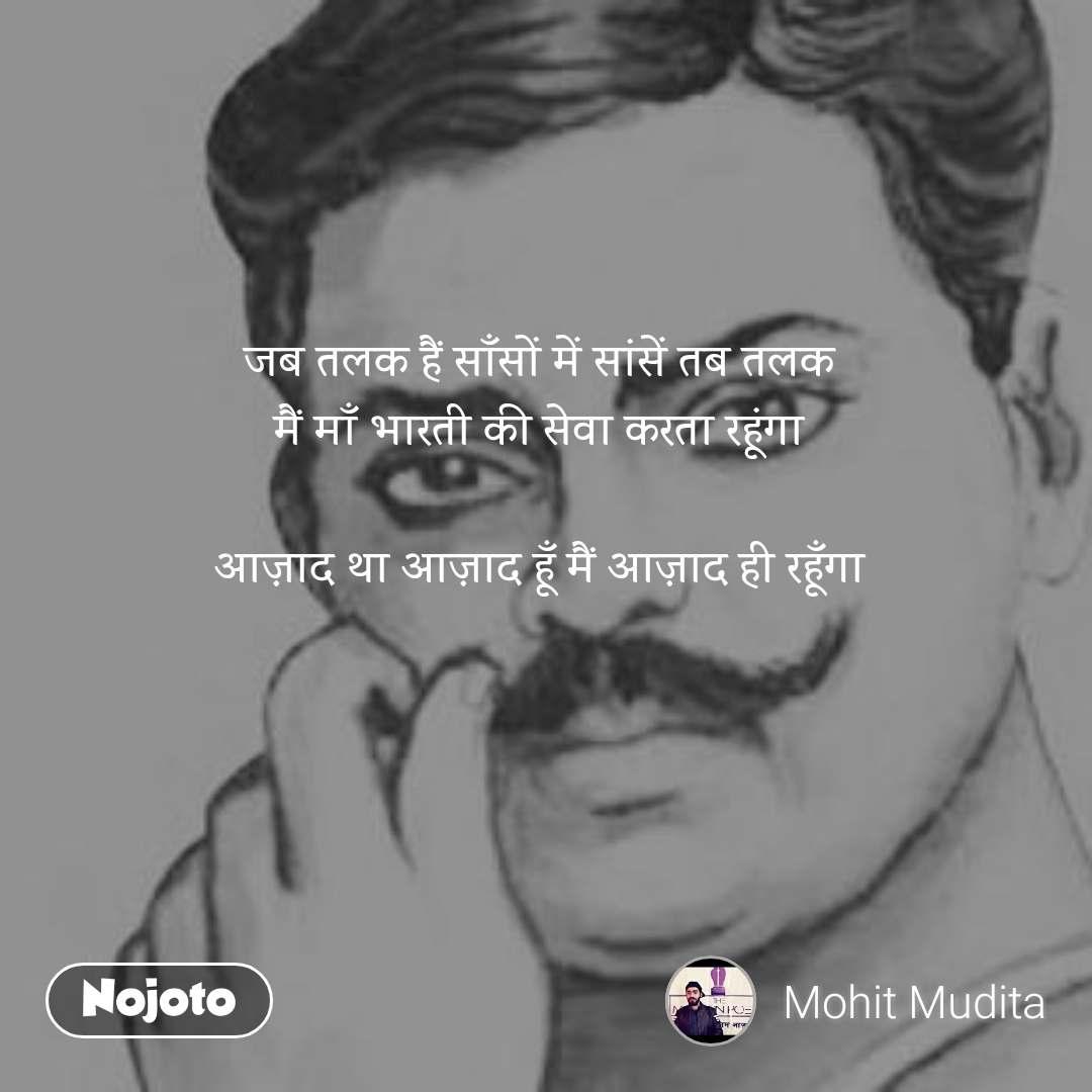 जब तलक हैं साँसों में सांसें तब तलक  मैं माँ भारती की सेवा करता रहूंगा   आज़ाद था आज़ाद हूँ मैं आज़ाद ही रहूँगा