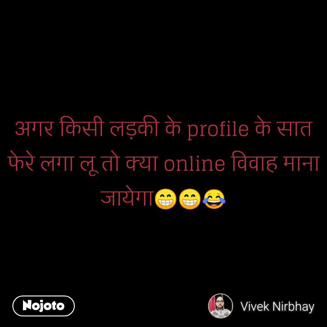 अगर किसी लड़की के profile के सात फेरे लगा लू तो क्या online विवाह माना जायेगा😁😁😂