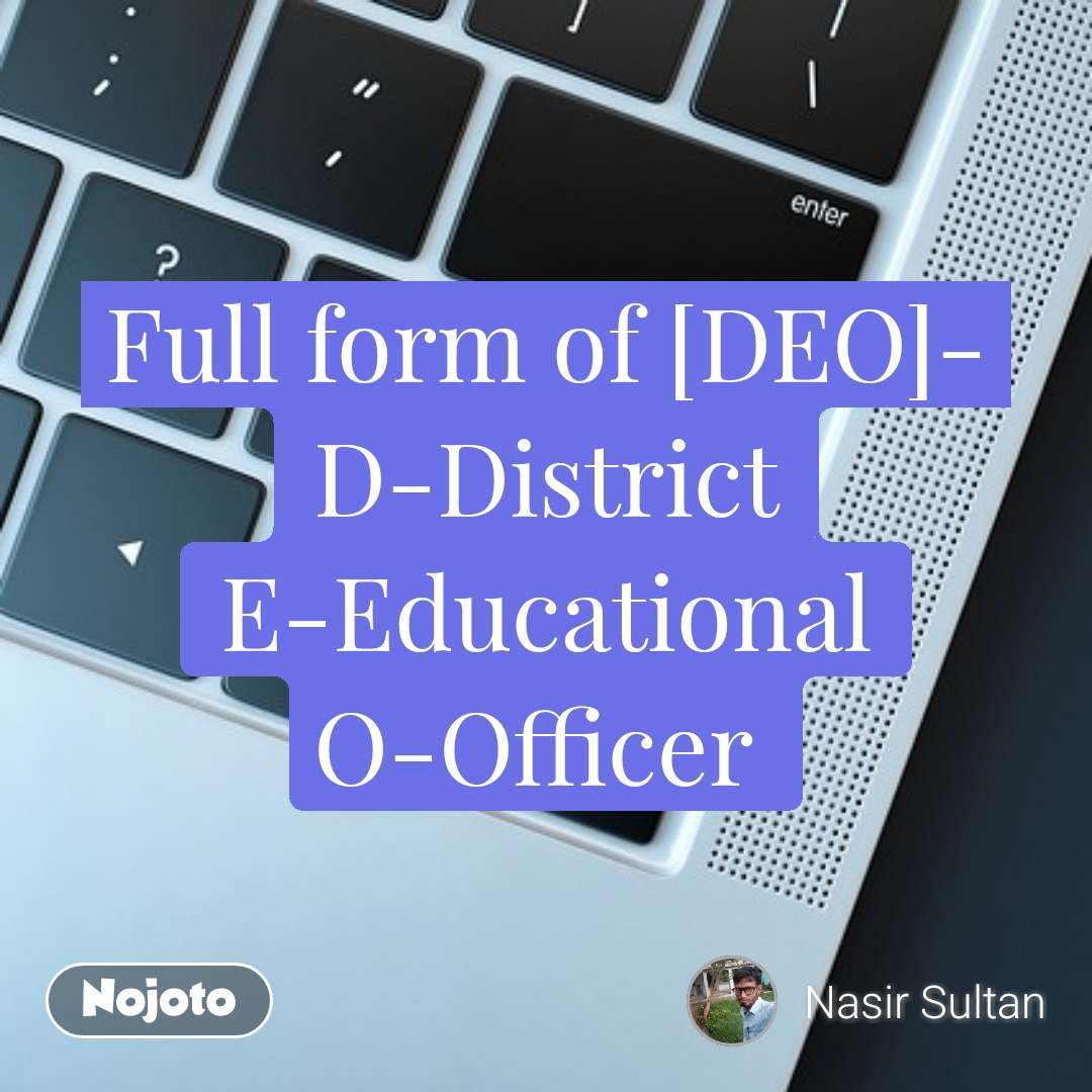 Full form of [DEO]- D-District E-Educational O-Officer