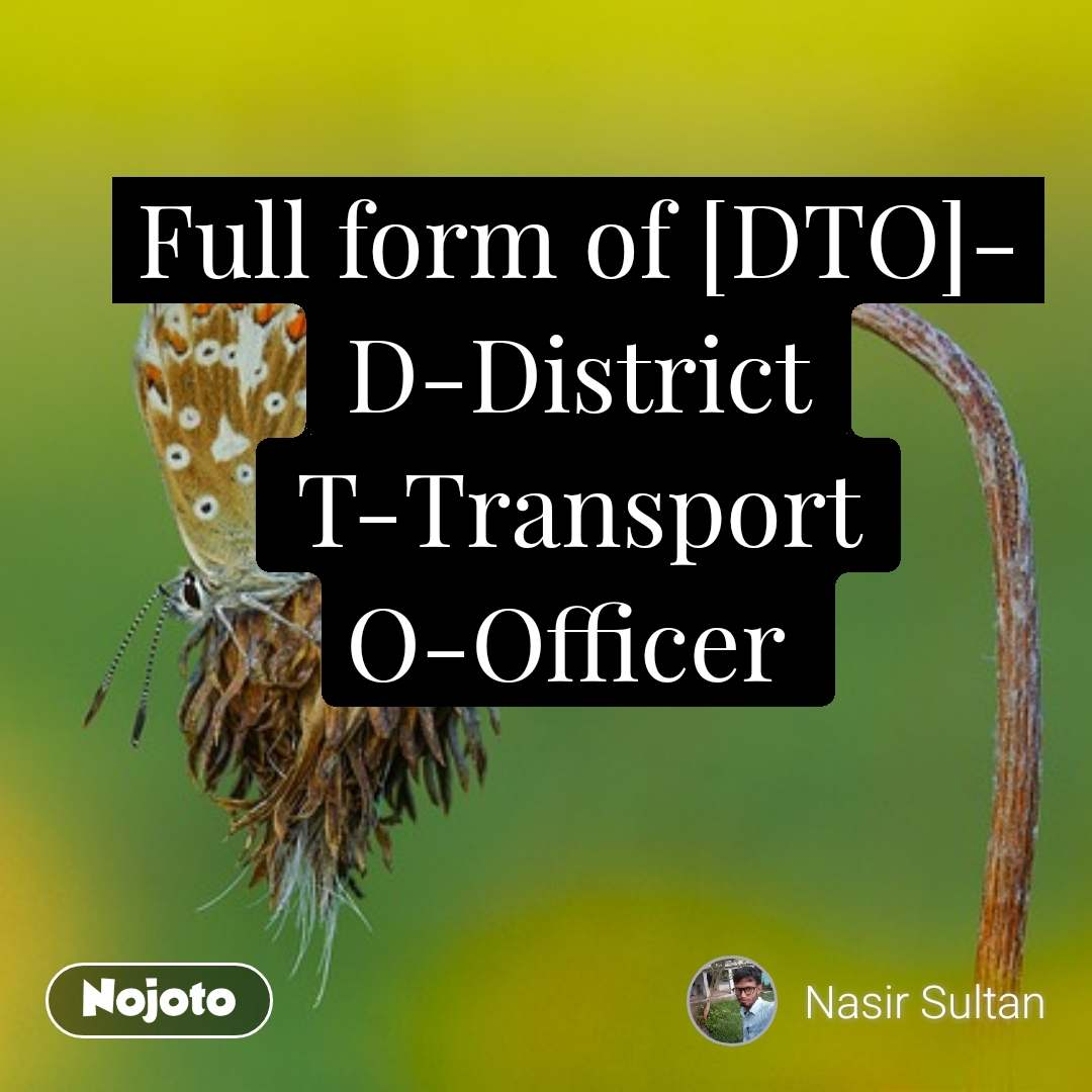 Full form of [DTO]- D-District T-Transport O-Officer