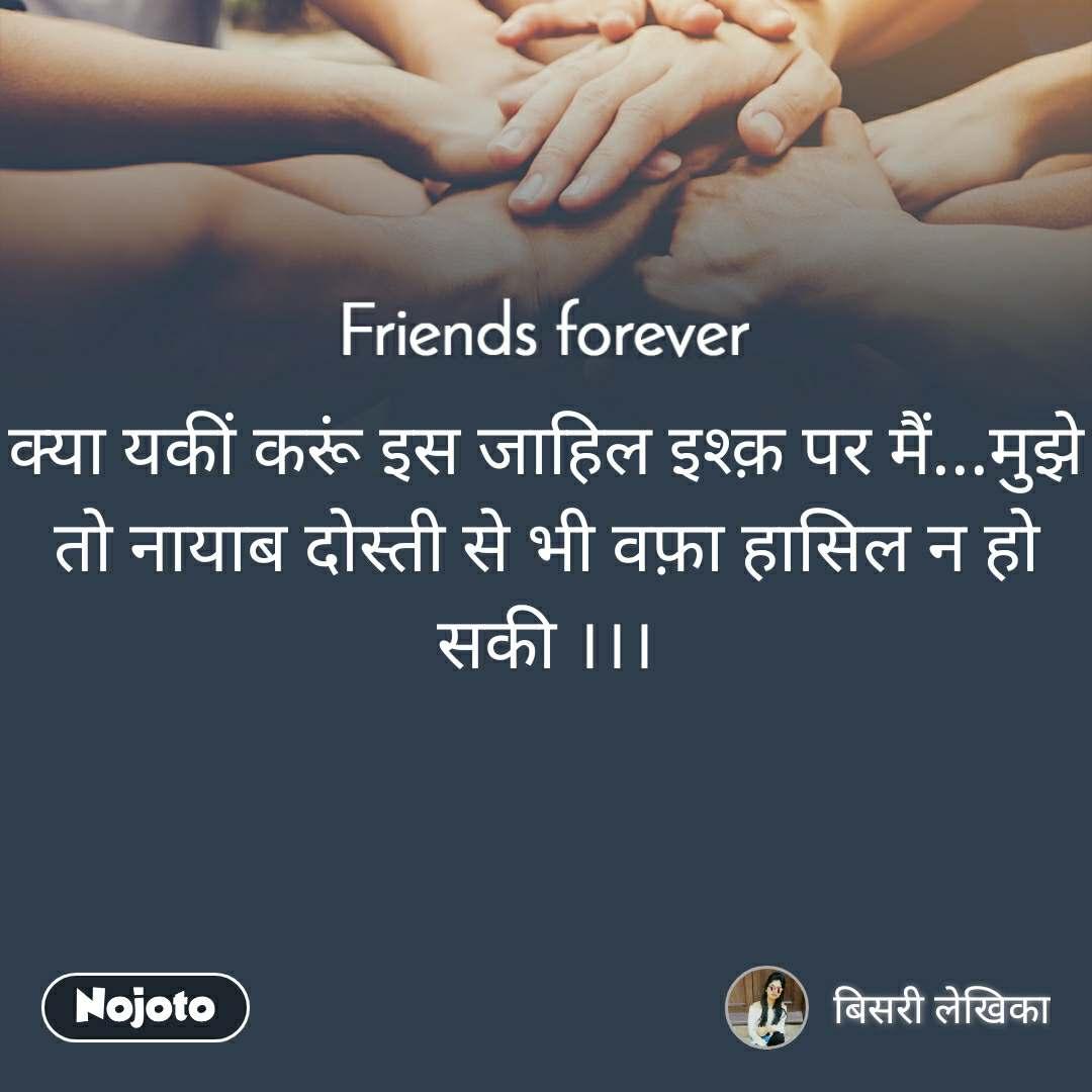 Friends forever क्या यकीं करूं इस जाहिल इश्क़ पर मैं...मुझे तो नायाब दोस्ती से भी वफ़ा हासिल न हो सकी ।।।