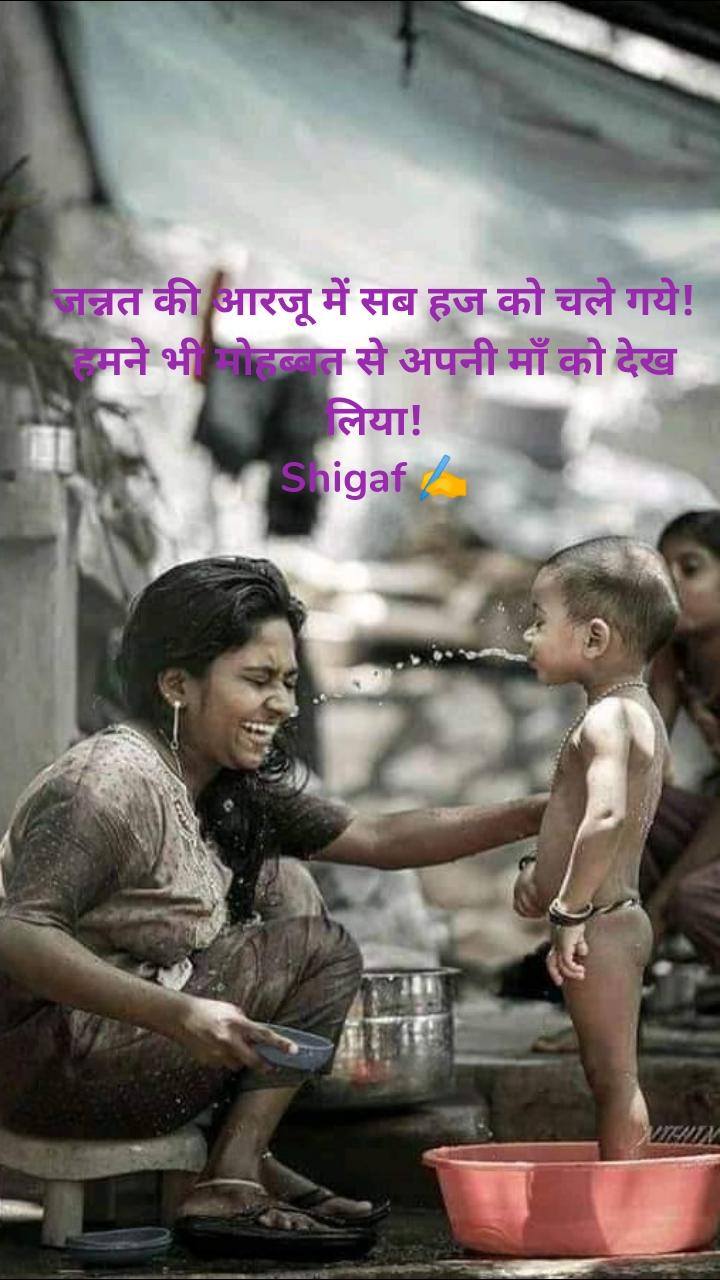 जन्नत की आरजू में सब हज को चले गये! हमने भी मोहब्बत से अपनी माँ को देख लिया! Shigaf ✍️