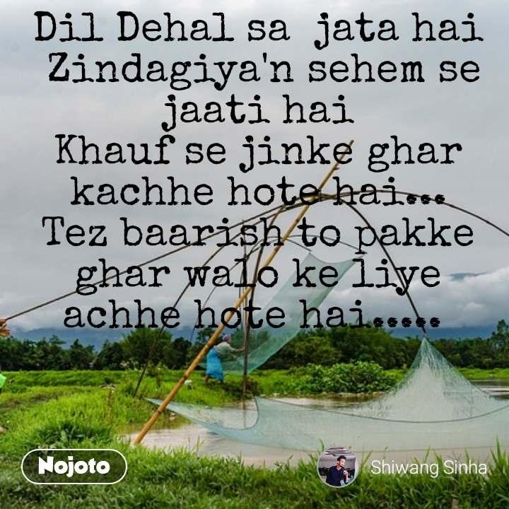 Dil Dehal sa  jata hai  Zindagiya'n sehem se jaati hai Khauf se jinke ghar kachhe hote hai... Tez baarish to pakke ghar walo ke liye achhe hote hai.....