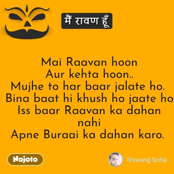 Raavan  Mai Raavan hoon Aur kehta hoon.. Mujhe to har baar jalate ho.  Bina baat hi khush ho jaate ho Iss baar Raavan ka dahan nahi Apne Buraai ka dahan karo.