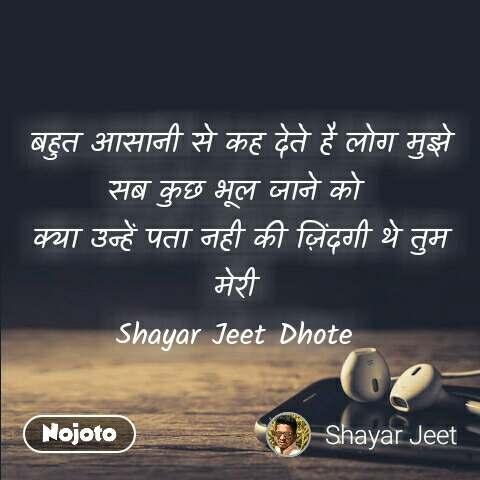 बहुत आसानी से कह देते है लोग मुझे सब कुछ भूल जाने को  क्या उन्हें पता नही की ज़िंदगी थे तुम मेरी  Shayar Jeet Dhote