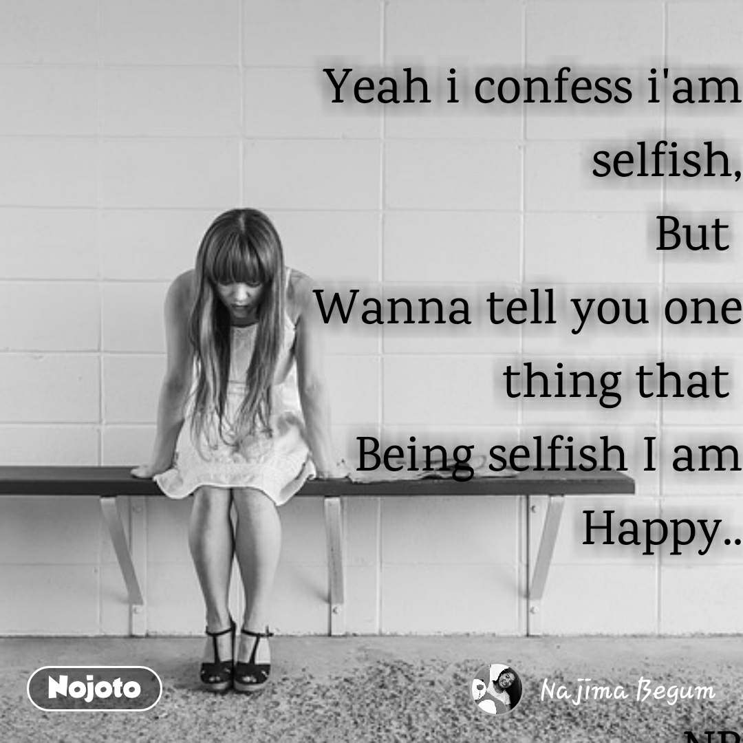Yeah i confess i'am selfish, But  Wanna tell you one thing that  Being selfish I am Happy..   -NB