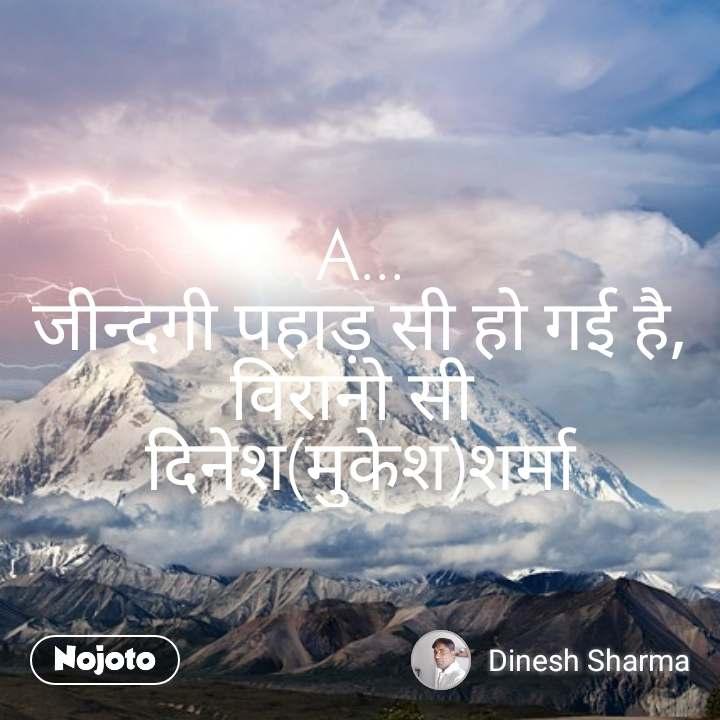 A... जीन्दगी पहाड़ सी हो गई है, विरानो सी  दिनेश(मुकेश)शर्मा