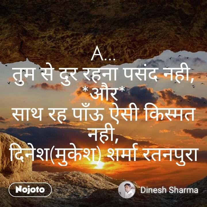 A... तुम से दुर रहना पसंद नही, *और* साथ रह पाँऊ ऐसी किस्मत नही, दिनेश(मुकेश) शर्मा रतनपुरा