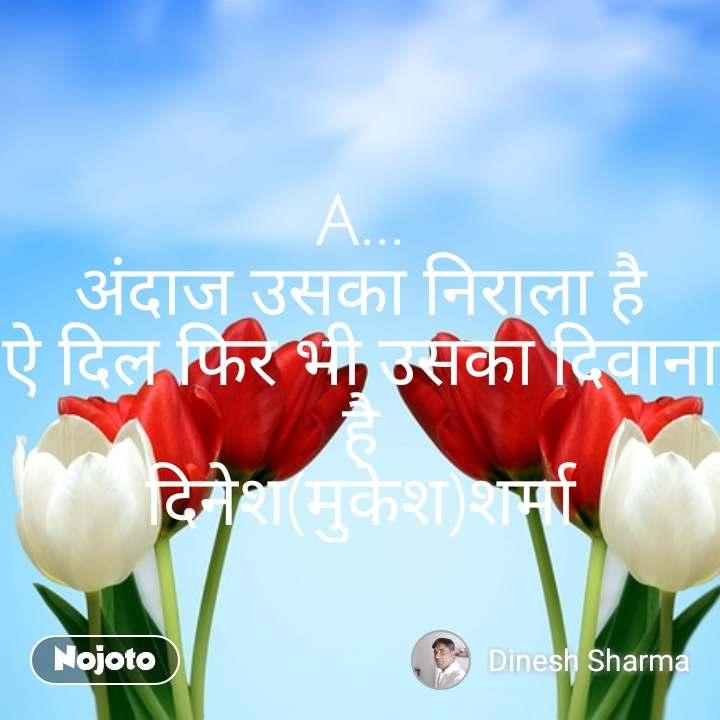 A... अंदाज उसका निराला है ऐ दिल फिर भी उसका दिवाना है दिनेश(मुकेश)शर्मा