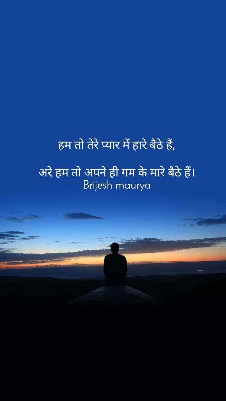 हम तो तेरे प्यार में हारे बैठे हैं,  अरे हम तो अपने ही गम के मारे बैठे हैं। Brijesh maurya