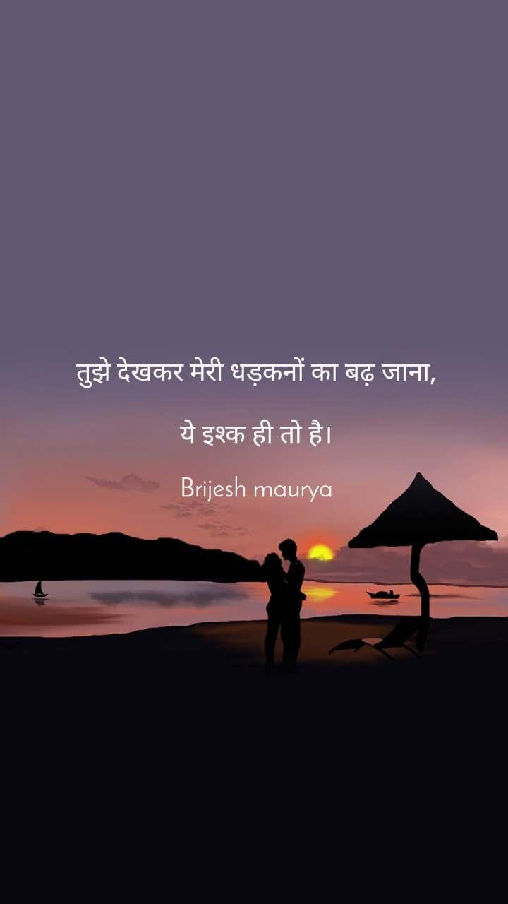 तुझे देखकर मेरी धड़कनों का बढ़ जाना,  ये इश्क ही तो है।  Brijesh maurya