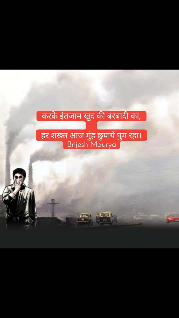 करके इंतजाम खुद की बरबादी का,  हर शख्स आज मुंह छुपाये घुम रहा। Brijesh Maurya